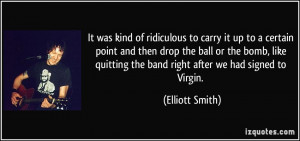 ... quitting the band right after we had signed to Virgin. - Elliott Smith