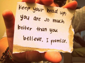 Keep your head up; you are so much better than you believe. I promise.