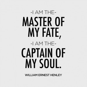 am the master of my fate, I am the captain of my soul. – William ...