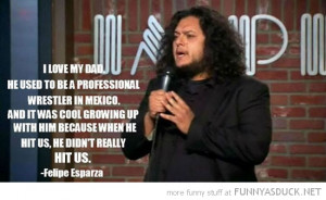 felipe esparza quote dad mexican wrestler didn't really hit us funny ...