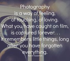 Photography is a way of feeling, of touching, of loving. What you have ...