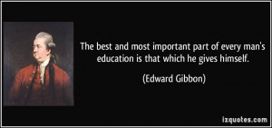 ... every man's education is that which he gives himself. - Edward Gibbon