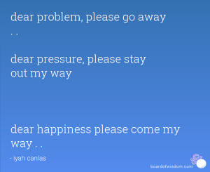 ... pressure, please stay out my way dear happiness please come my way