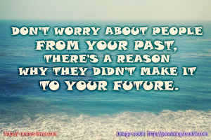 ... Your Past There's A Reason Why They Didn't Make It To Your Future