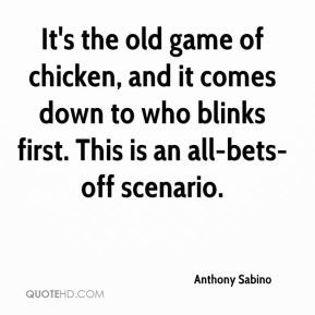 Anthony Sabino - It's the old game of chicken, and it comes down to ...