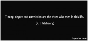 Timing, degree and conviction are the three wise men in this life. - R ...