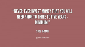 Never, ever invest money that you will need prior to three to five ...