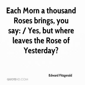 Edward Fitzgerald - Each Morn a thousand Roses brings, you say: / Yes ...