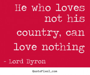 Love quotes - He who loves not his country, can love nothing
