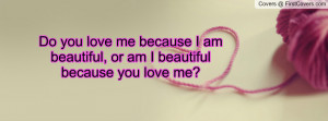 you love me because I am beautiful, or am I beautiful because you love ...