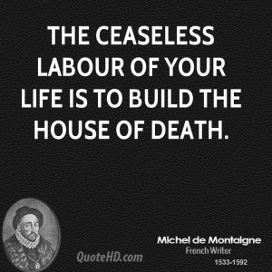 The ceaseless labour of your life is to build the house of death.