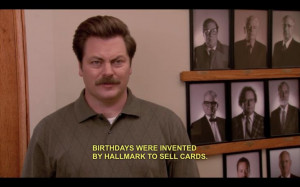 Birthdays were invented by Hallmark to sell cards.