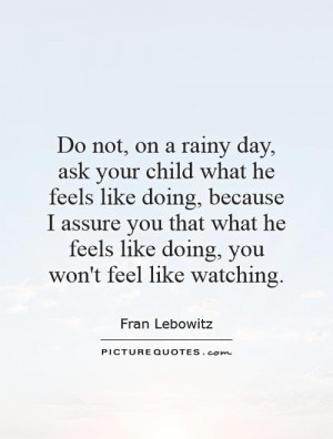 Do not, on a rainy day, ask your child what he feels like doing ...