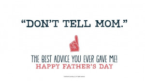 """Don't tell Mom."""" The best advice you ever gave me!"""