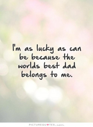 ... as can be because the worlds best dad belongs to me Picture Quote #1