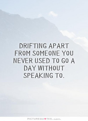 Drifting apart from someone you never used to go a day without ...