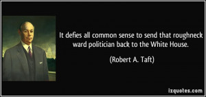 ... roughneck ward politician back to the White House. - Robert A. Taft