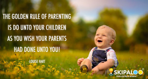 The golden rule of parenting is do unto your children as you wish your ...