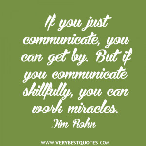 If you just communicate, you can get by. But if you communicate ...