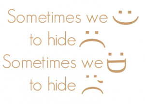Sometimes we smile, to hide sadness. Sometimes we laugh, to hide tear.