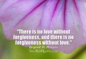 no love without forgiveness, and there is no forgiveness without love ...