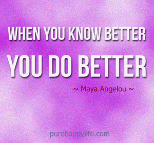 Life Quote: When you know better, you do better