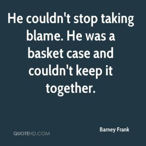He couldn't stop taking blame. He was a basket case and couldn't keep ...