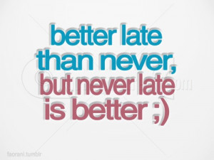 Better late than never, but never late is better.""