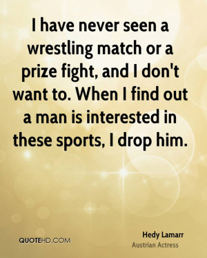 have never seen a wrestling match or a prize fight, and I don't want ...