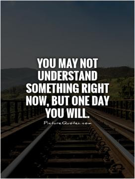 one day everything will be alright quotes You may not understand some ...