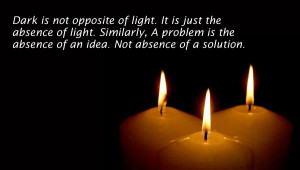 Dark is not opposite of light. It is just the absence of light ...