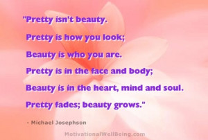 Pretty isn't beauty. Pretty is how you look; Beauty is who you are ...