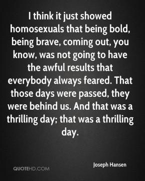 Hansen - I think it just showed homosexuals that being bold, being ...