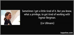 get a little tired of it. But you know, what a privilege, to get tired ...