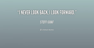never look back, I look forward.""