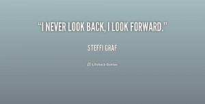 "never look back, I look forward."""
