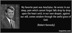 ... will, comes wisdom through the awful grace of God. - Robert Kennedy