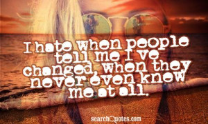 ... when people tell me I've changed, when they never even knew me at all