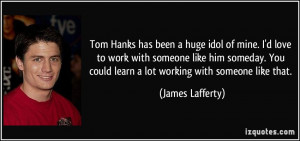 Tom Hanks has been a huge idol of mine. I'd love to work with someone ...