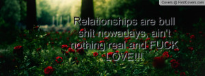 Relationships are bull shit nowadays, ain't nothing real and FUCK LOVE ...