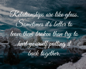 Relationships are like glass. Sometimes it's better to leave them ...