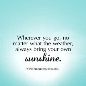 ... what the weather, always bring your own sunshine ~ Happiness Quote