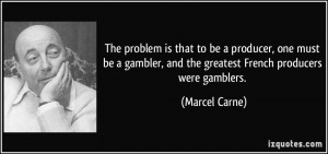 ... gambler, and the greatest French producers were gamblers. - Marcel