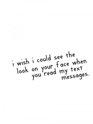 wish I could see the look on your face when you read my text ...