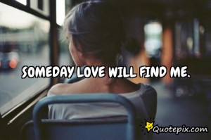 Someday love will find me.