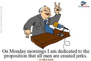 On Monday mornings I am dedicated to the proposition that all men are ...
