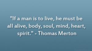 "... be all alive, body, soul, mind, heart, spirit."" – Thomas Merton"