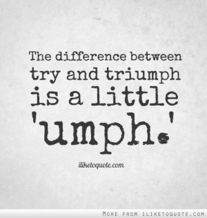 The difference between try and triumph is a little 'umph.'