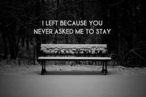 left because you never asked me to stay.