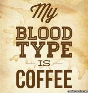 Coffee Quote: My blood type is coffee.
